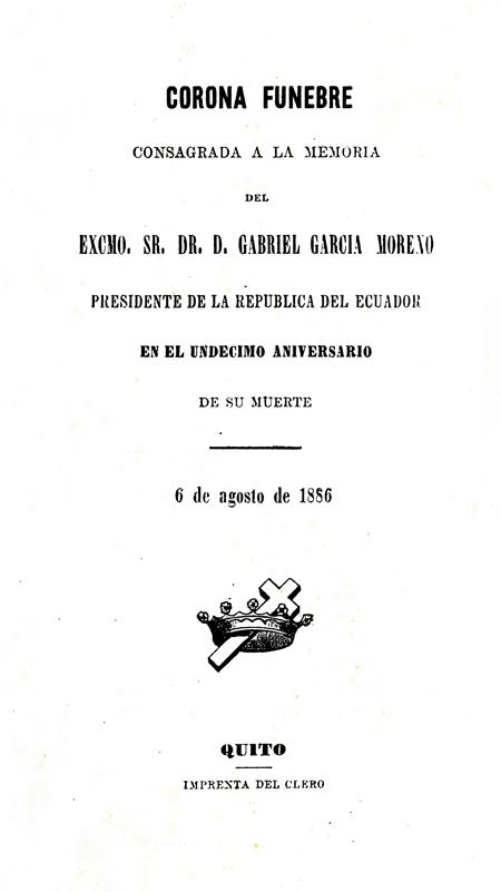 Oración fúnebre pronunciada en las exequias que se celebraron el 6 de agosto de 1885, décimo aniversario de la muerte de García Moreno, en la Iglesia de la Compañía de Jesús.