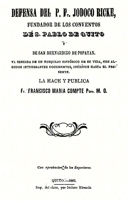 Defensa del P. F. Jodoco Ricke, fundador de los conventos de S. Pablo de Quito y de San Bernardino de Popayán va seguida de un bosquejo histórico de su vida, con algunos interesantes documentos, inéditos hasta el presente.