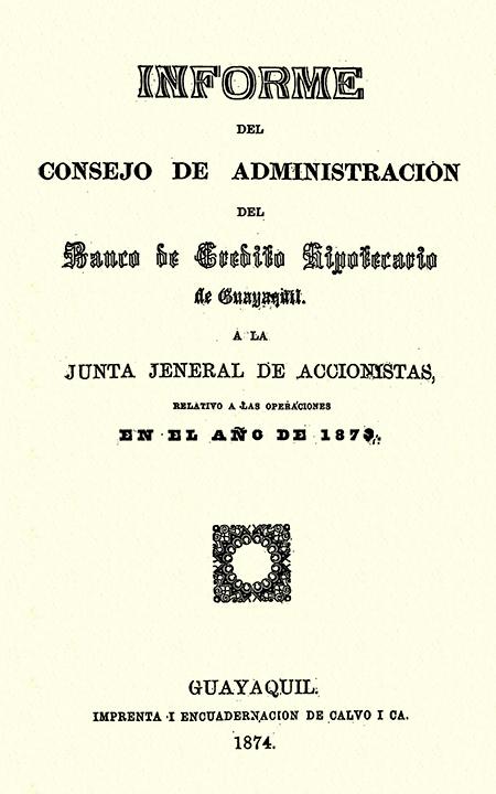 Informe del consejo de administración del Banco de Crédito Hipotecario de Guayaquil, a la Junta Jeneral de accionistas, relativo a las operaciones en el año de 1873 (Folleto).