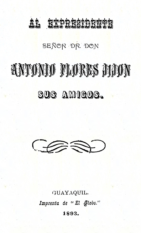 Al Expresidente Señor Dr. Don Antonio Flores Jijón : Sus amigos.