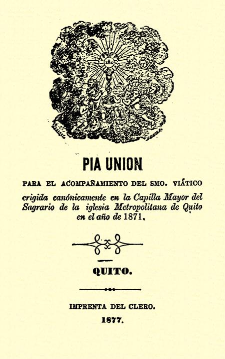 Pía unión : Para el acompañamiento del Smo. viático erigida canónicamente en la capilla Mayor del Sagrario de la iglesia Metropolitana de Quito en el año de 1871 (Folleto).