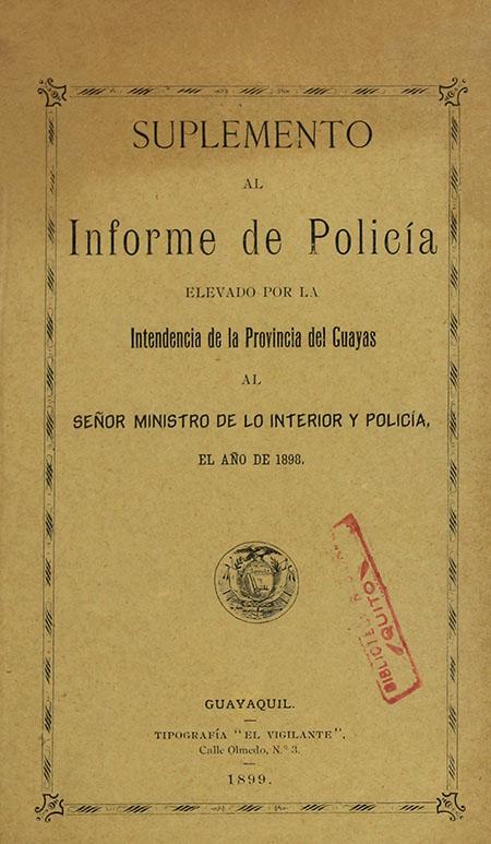 Suplemento al Informe de Policía elevado por la Intendencia de la Provincia del Guayas al Señor Ministro de lo Interior y Policía, el año de 1898 (Folleto).