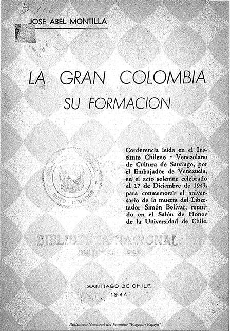 La Gran Colombia, su formación : conferencia leída en el Instituto Chileno - Venezolano de cultura de Santiago, por el Embajador de Venezuela en el acto solemne celebrado el 17 de Diciembre de 1943, para conmemorar el aniversario de la muerte del Libertador Simón Bolívar, reunido en el Salón de Honor de la Universidad de Chile