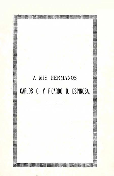 A mis hermanos Carlos C. y Ricardo B. Espinosa (Apuntes biográficos del Dr. Nicolás Espinosa Rivadeneira).