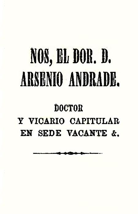 Nos, el Dor. D. Arsenio Andrade. Doctor y Vicario capitular en sede vacante [Folleto].