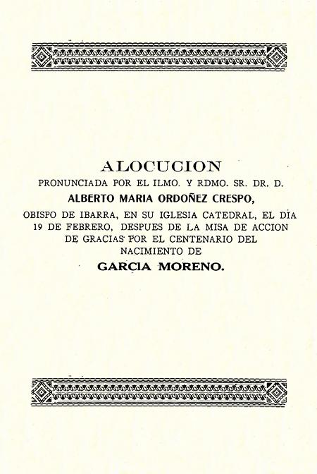 Alocución pronunciada por el Ilmo. y Rdmo. Sr. Dr. D. Alberto María Ordóñez Crespo, Obispo de Ibarra, en su Iglesia Catedral, el día 19 de febrero, después de la misa de acción de gracias por el centenario del nacimiento de García Moreno [Folleto].