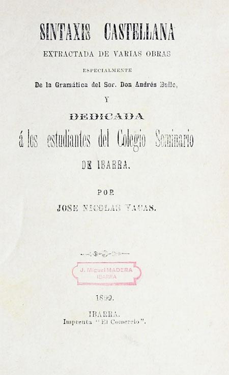 Sintaxis castellana extractada de varias obras, especialmente de la gramática del Sor. Don Andrés Bello y dedicada á los estudiantes del Colegio Seminario de Ibarra.