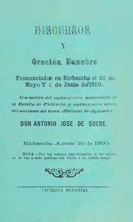 Discursos y oración fúnebre pronunciados en Riobamba el 24 de Mayo y 4 de Junio de 1900. Con motivo del septuagésimo aniversario de la Batalla de Pichincha y septuagésimo octavo del asesinato del Gran Mariscal de Ayacucho Don Antonio José de Sucre. Riobamba, Agosto 20 de 1900 (Folleto).