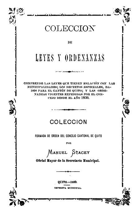 Colección de leyes y ordenanzas : Comprende las leyes que tienen relación con las municipalidades; los decretos especiales, dados para el cantón de Quito; y las ordenanzas vigentes expedidas por el Concejo desde el año 1830.