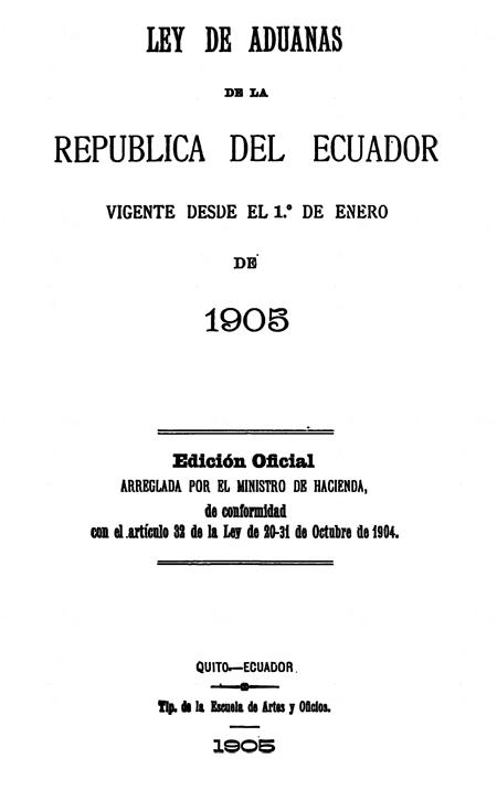 Ley de aduanas de la República del Ecuador, vigente desde el 1° de enero de 1905 : (Edición oficial arreglada por el Ministro de Hacienda de conformidad con el artículo 32 de la ley de 20-31 de Octubre de 1904).