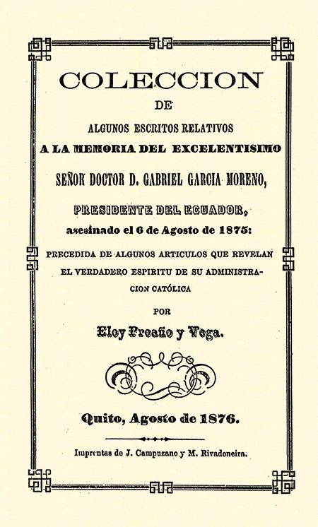Colección de algunos escritos relativos a la memoria del excelentísimo Señor Doctor D. Gabriel García Moreno, Presidente del Ecuador, asesinado el 6 de Agosto de 1875 : precedida de algunos artículos que revelan el verdadero espíritu de su administración católica.