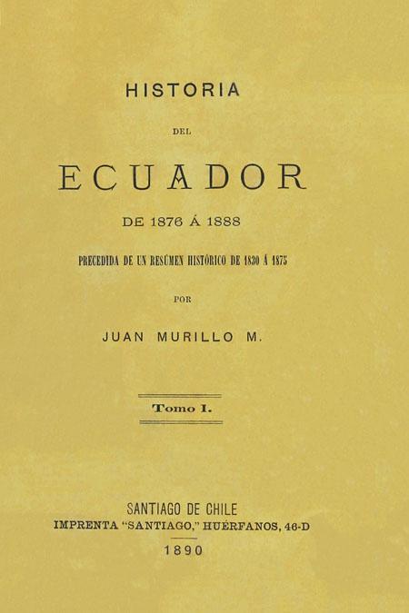Historia del Ecuador de 1876 á 1888 precedida de un resúmen histórica de 1830 á 1875. Tomo I.