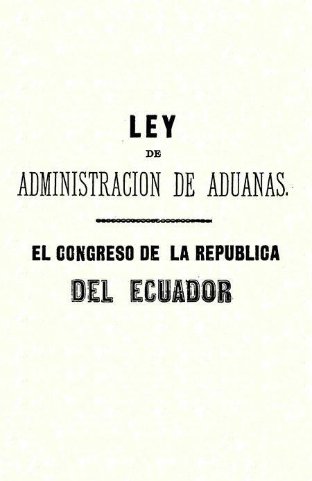Ley de administración de aduanas. El Congreso de la República del Ecuador.