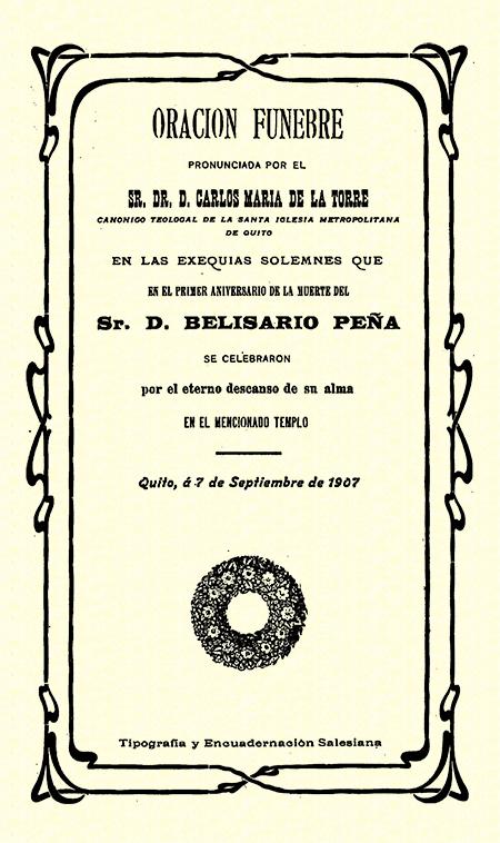 Oración fúnebre pronunciada por el Sr. Dr. D. Carlos María de la Torre canónigo teologal de la santa iglesia metropolitana de Quito, en las exequias solemnes que en el primer aniversario de la muerte del sr. D. Belisario Peña se celebraron por el eterno descanso de su alma en el mencionado templo. Quito, á 7 de septiembre de 1907 (Folleto).