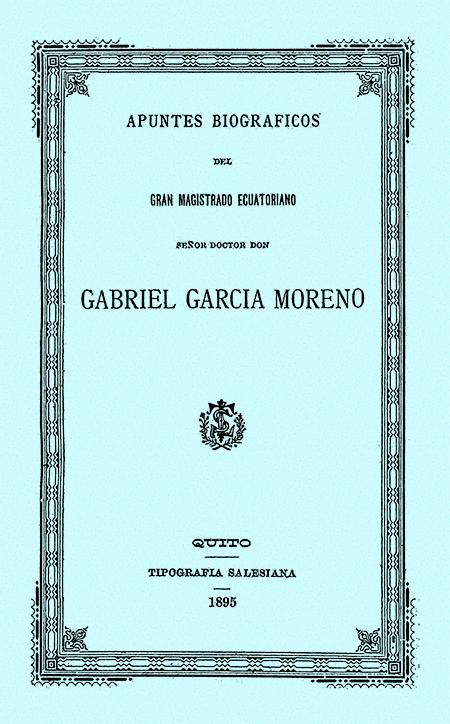 Apuntes biográficos del gran magistrado ecuatoriano Señor Doctor Don Gabriel Garcia Moreno.
